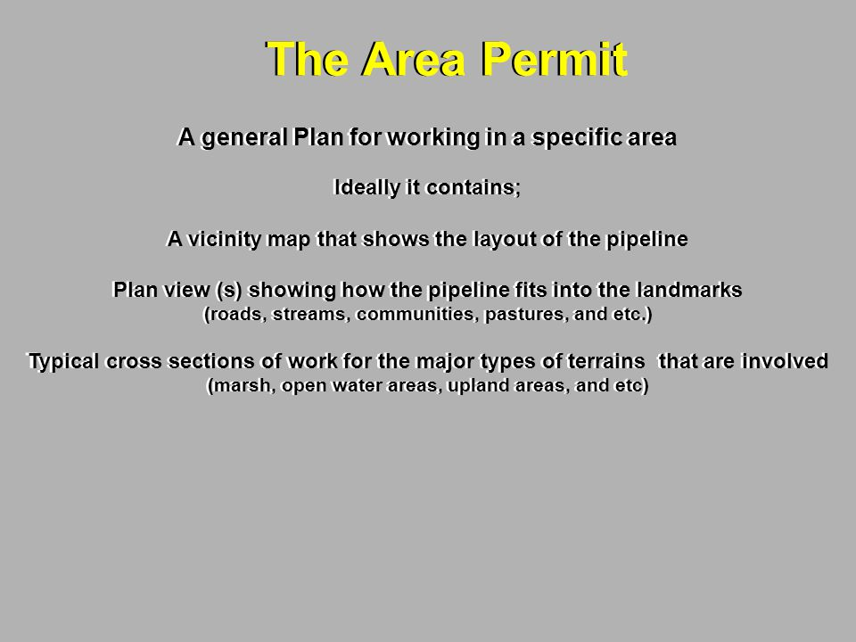 The Area Permit A general Plan for working in a specific area Ideally it contains; A vicinity map that shows the layout of the pipeline Plan view (s) showing how the pipeline fits into the landmarks (roads, streams, communities, pastures, and etc.) Typical cross sections of work for the major types of terrains that are involved (marsh, open water areas, upland areas, and etc) A general Plan for working in a specific area Ideally it contains; A vicinity map that shows the layout of the pipeline Plan view (s) showing how the pipeline fits into the landmarks (roads, streams, communities, pastures, and etc.) Typical cross sections of work for the major types of terrains that are involved (marsh, open water areas, upland areas, and etc)