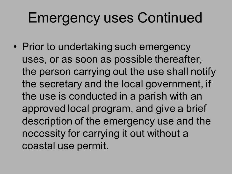 Emergency uses Continued Prior to undertaking such emergency uses, or as soon as possible thereafter, the person carrying out the use shall notify the secretary and the local government, if the use is conducted in a parish with an approved local program, and give a brief description of the emergency use and the necessity for carrying it out without a coastal use permit.