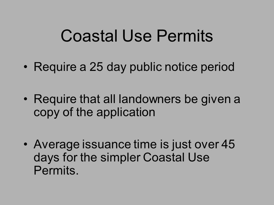 Coastal Use Permits Require a 25 day public notice period Require that all landowners be given a copy of the application Average issuance time is just