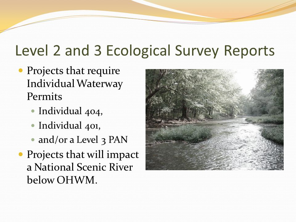 Level 2 and 3 Ecological Survey Reports Projects that require Individual Waterway Permits Individual 404, Individual 401, and/or a Level 3 PAN Projects that will impact a National Scenic River below OHWM.