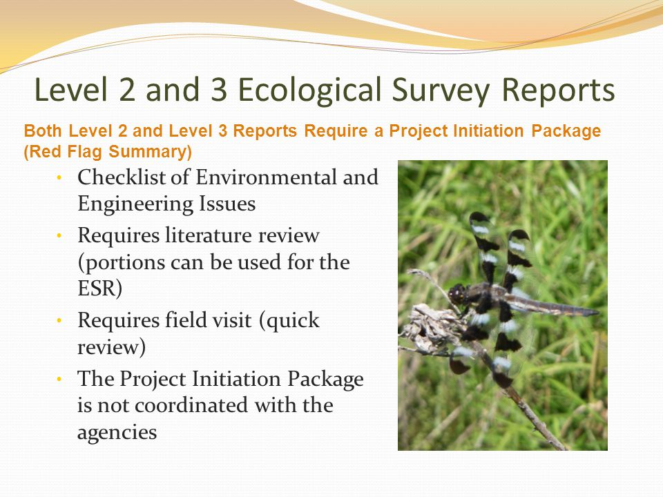 Level 2 and 3 Ecological Survey Reports Checklist of Environmental and Engineering Issues Requires literature review (portions can be used for the ESR) Requires field visit (quick review) The Project Initiation Package is not coordinated with the agencies Both Level 2 and Level 3 Reports Require a Project Initiation Package (Red Flag Summary)