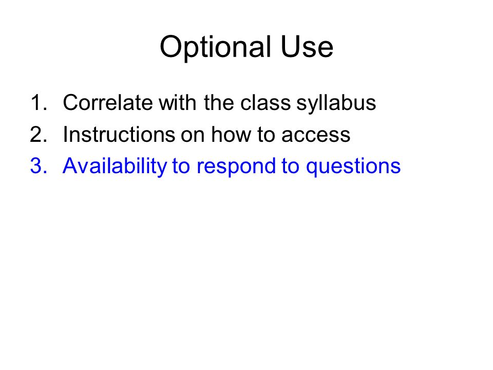 Optional Use 1.Correlate with the class syllabus 2.Instructions on how to access 3.Availability to respond to questions