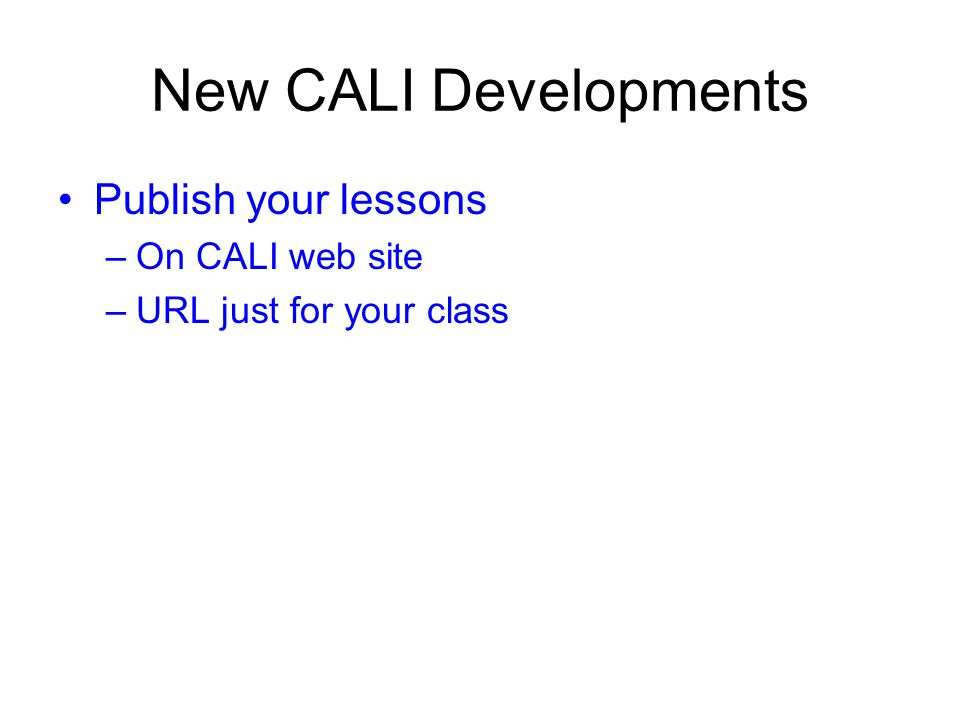 New CALI Developments Publish your lessons –On CALI web site –URL just for your class
