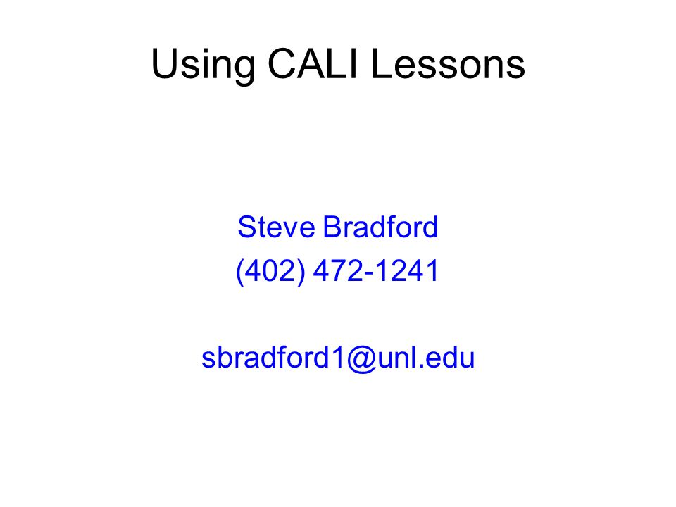 Using CALI Lessons Steve Bradford (402) 472-1241 sbradford1@unl.edu