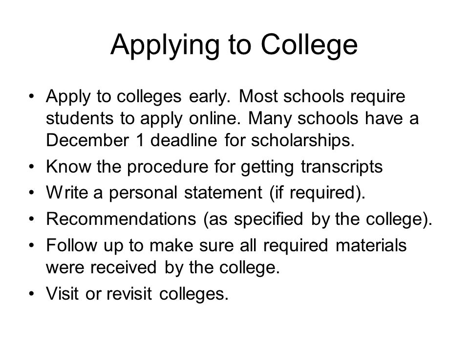 Applying to College Apply to colleges early. Most schools require students to apply online.