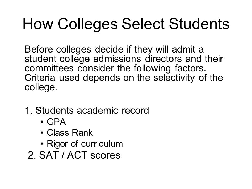How Colleges Select Students Before colleges decide if they will admit a student college admissions directors and their committees consider the following factors.