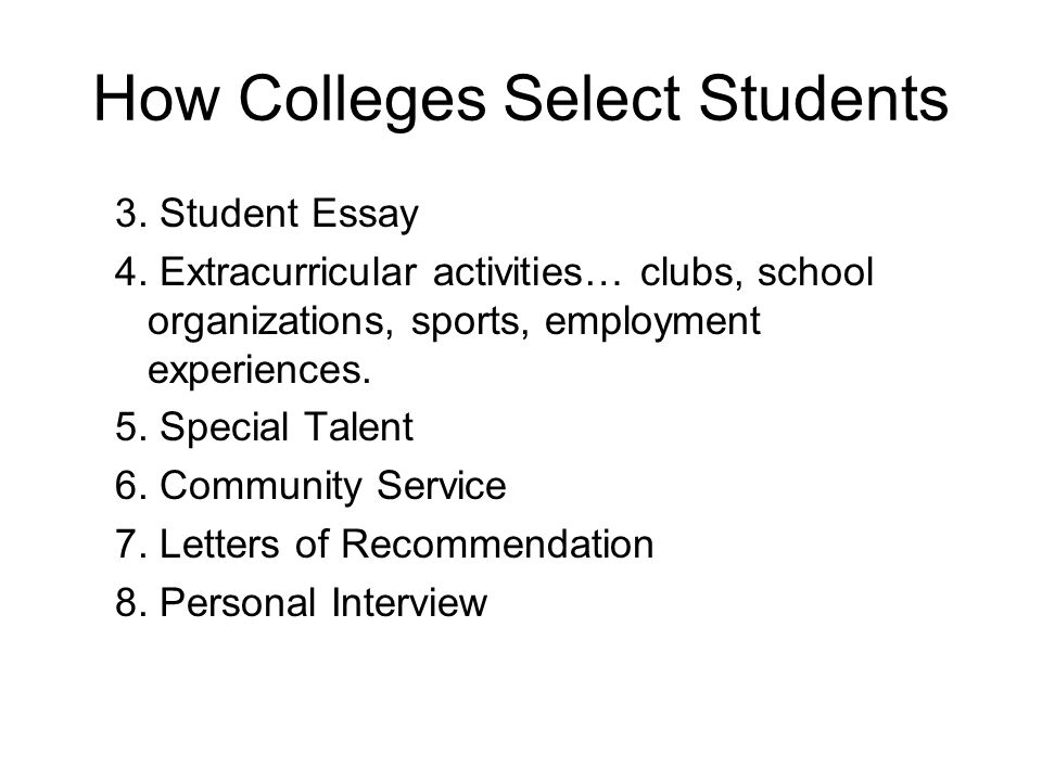 How Colleges Select Students 3. Student Essay 4. Extracurricular activities… clubs, school organizations, sports, employment experiences. 5. Special T