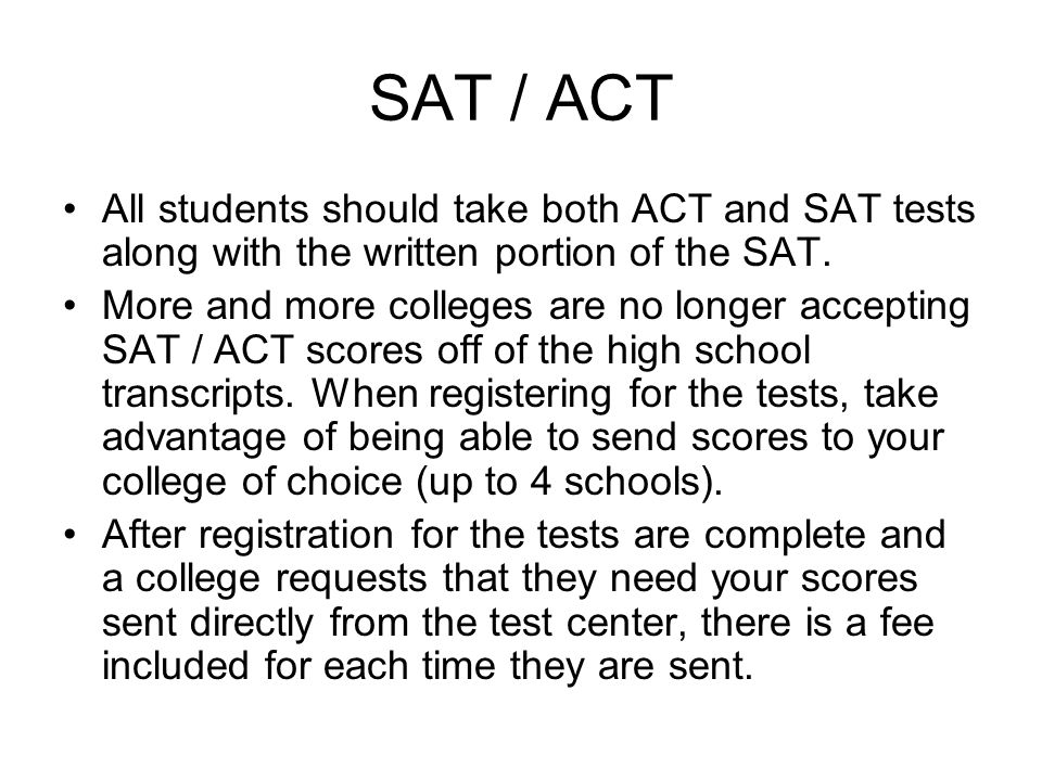 SAT / ACT All students should take both ACT and SAT tests along with the written portion of the SAT.