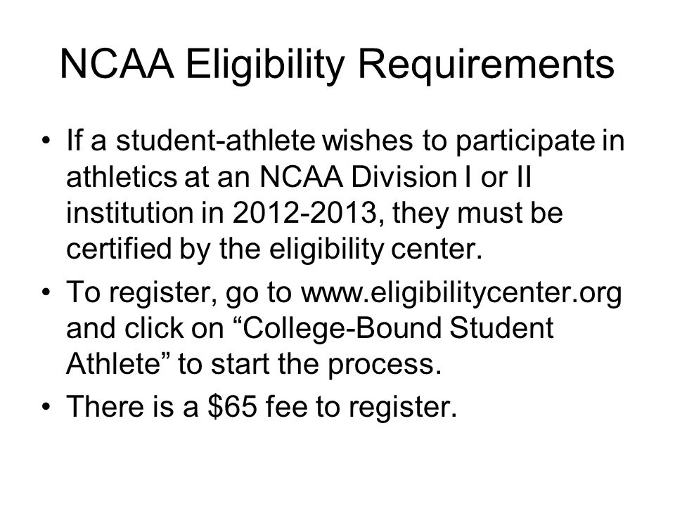 NCAA Eligibility Requirements If a student-athlete wishes to participate in athletics at an NCAA Division I or II institution in 2012-2013, they must be certified by the eligibility center.