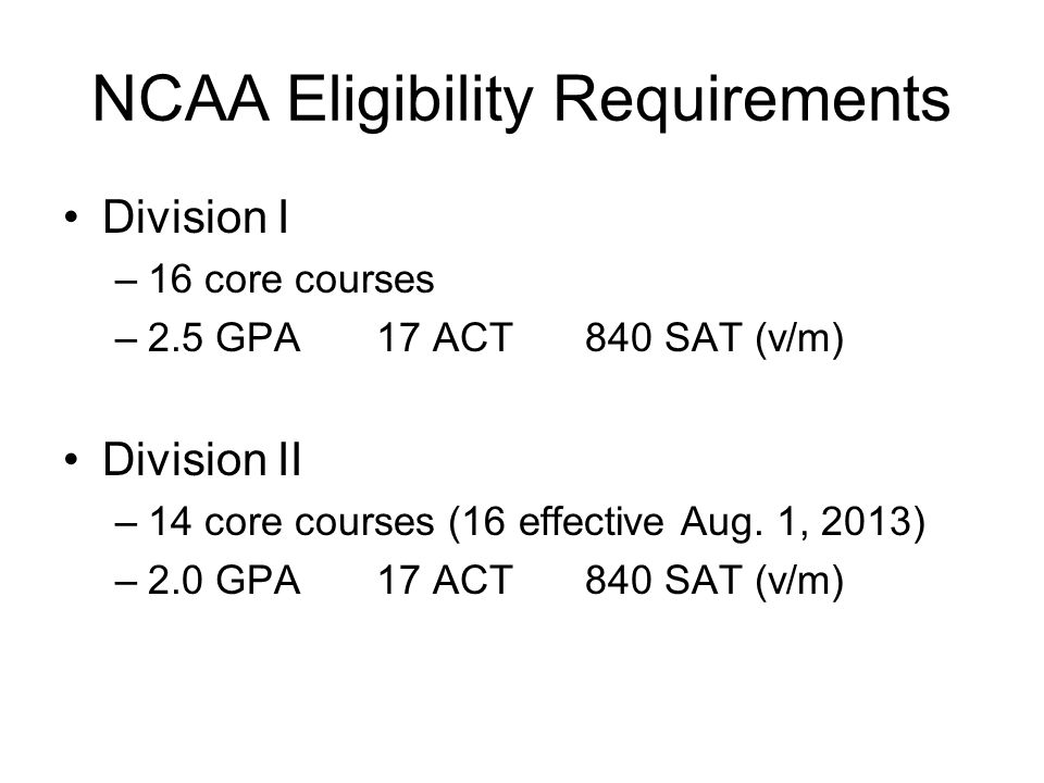 NCAA Eligibility Requirements Division I –16 core courses –2.5 GPA17 ACT840 SAT (v/m) Division II –14 core courses (16 effective Aug. 1, 2013) –2.0 GP