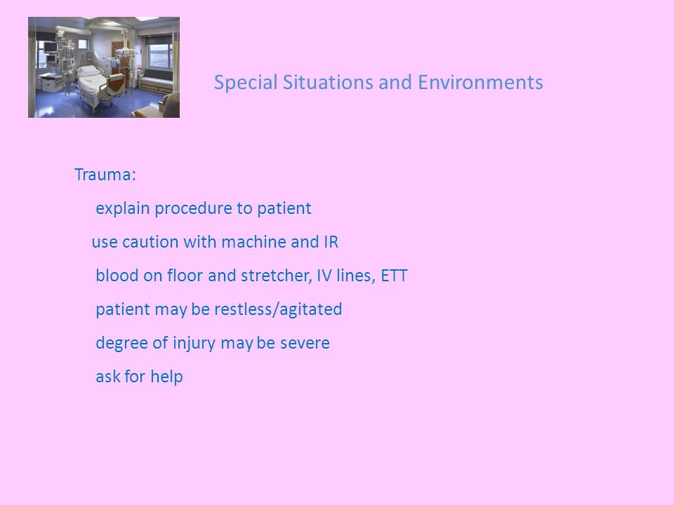 Special Situations and Environments Trauma: explain procedure to patient use caution with machine and IR blood on floor and stretcher, IV lines, ETT patient may be restless/agitated degree of injury may be severe ask for help