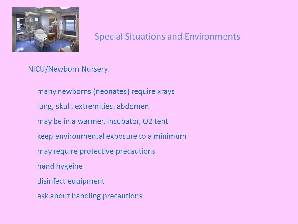 Special Situations and Environments NICU/Newborn Nursery: many newborns (neonates) require xrays lung, skull, extremities, abdomen may be in a warmer, incubator, O2 tent keep environmental exposure to a minimum may require protective precautions hand hygeine disinfect equipment ask about handling precautions