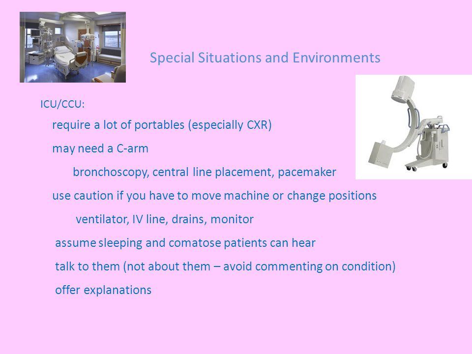 Special Situations and Environments ICU/CCU: require a lot of portables (especially CXR) may need a C-arm bronchoscopy, central line placement, pacemaker use caution if you have to move machine or change positions ventilator, IV line, drains, monitor assume sleeping and comatose patients can hear talk to them (not about them – avoid commenting on condition) offer explanations