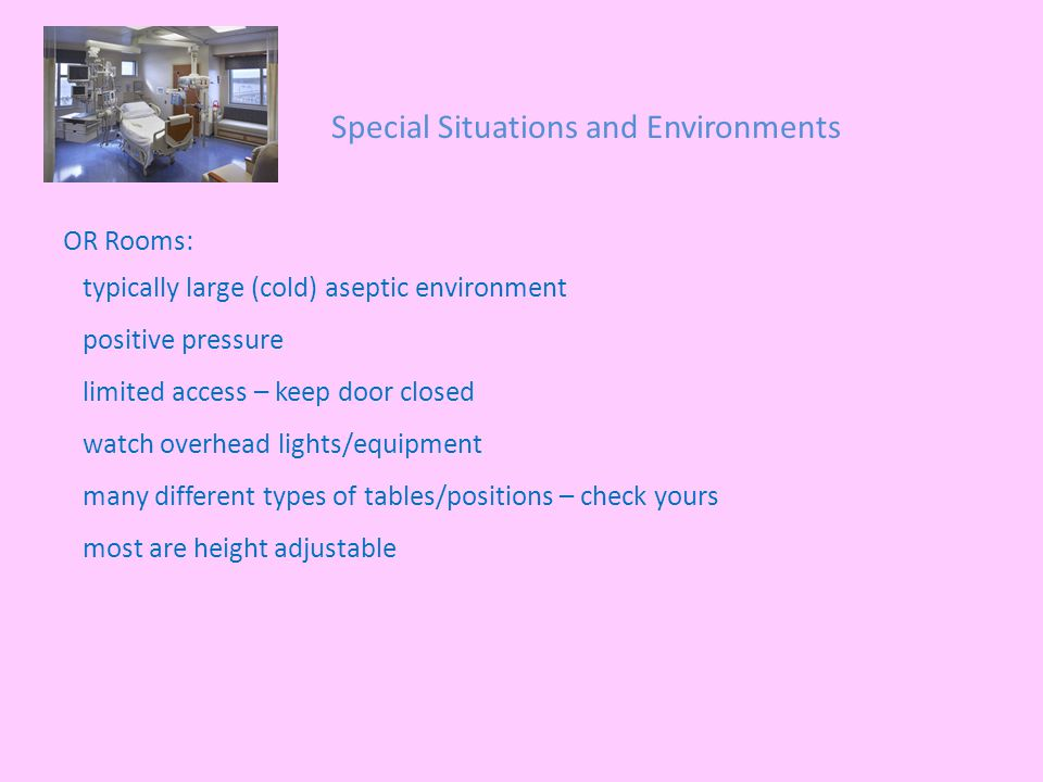Special Situations and Environments OR Rooms: typically large (cold) aseptic environment positive pressure limited access – keep door closed watch overhead lights/equipment many different types of tables/positions – check yours most are height adjustable