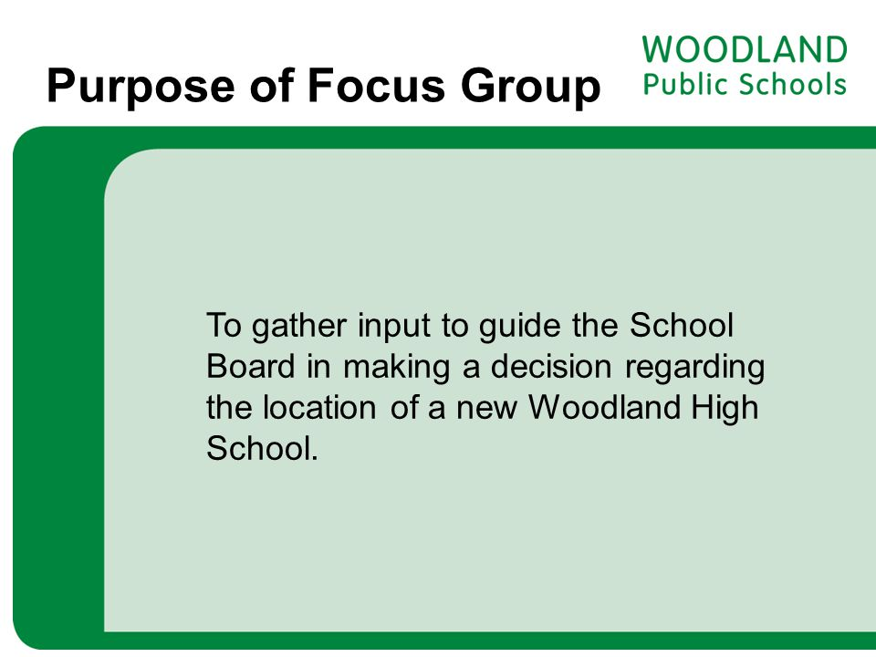 Purpose of Focus Group To gather input to guide the School Board in making a decision regarding the location of a new Woodland High School.