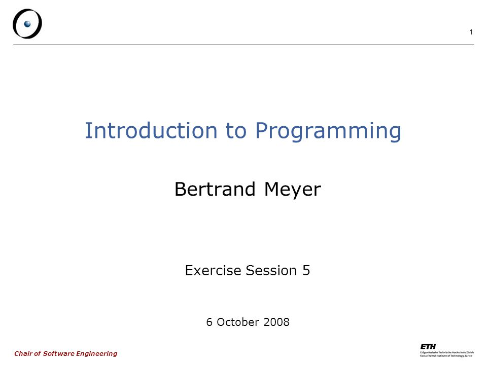 Chair of Software Engineering 1 Introduction to Programming Bertrand Meyer Exercise Session 5 6 October 2008