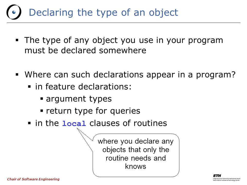 Chair of Software Engineering 5 Queries and commands Command: Query (attribute): Query (function): commandname (a1: T1; a2, a3: T2) is -- Comment require … do … ensure … end attributename: TYPE -- Comment functionname (a1: T1; a2, a3: T2): TYPE is -- Comment require … do … ensure … end optional mandatory