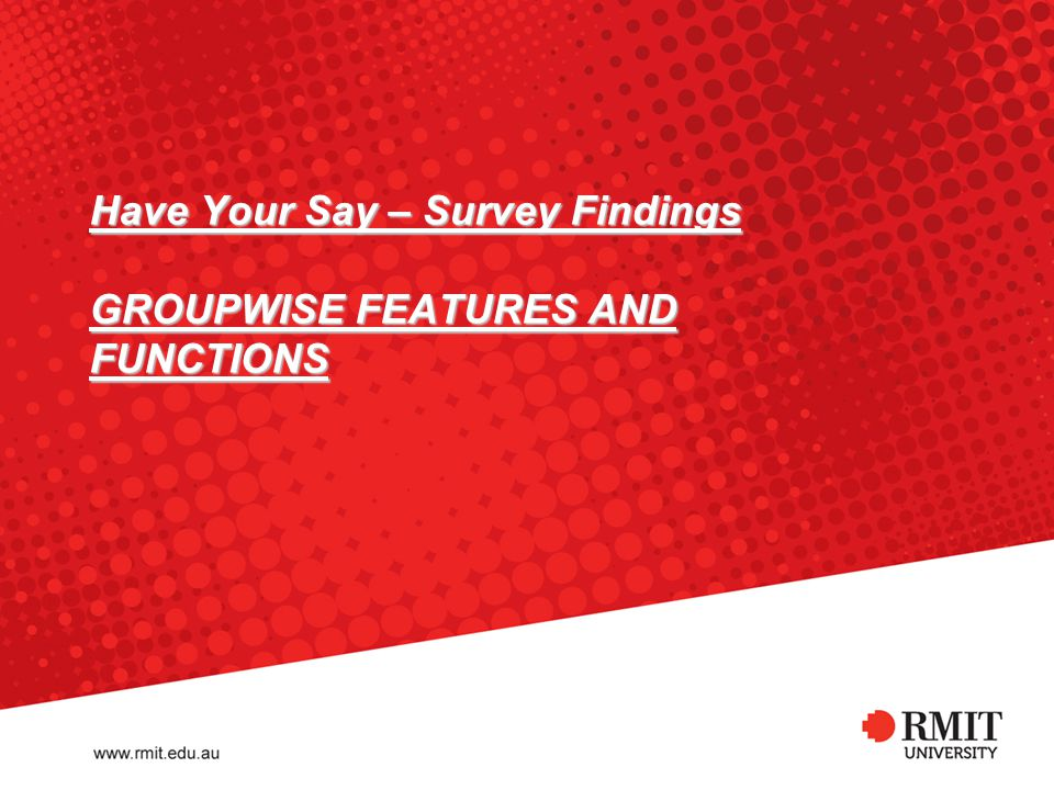 Have Your Say – Survey Findings GROUPWISE FEATURES AND FUNCTIONS RMIT University©2011 Information Technology Services 18