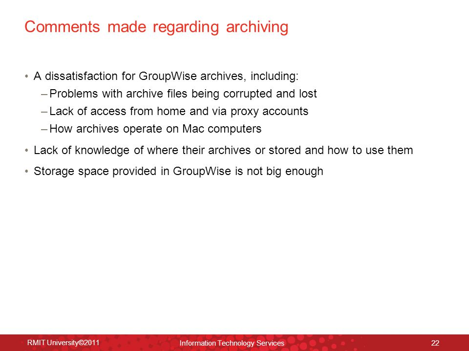 Comments made regarding archiving A dissatisfaction for GroupWise archives, including: –Problems with archive files being corrupted and lost –Lack of access from home and via proxy accounts –How archives operate on Mac computers Lack of knowledge of where their archives or stored and how to use them Storage space provided in GroupWise is not big enough RMIT University©2011 Information Technology Services 22