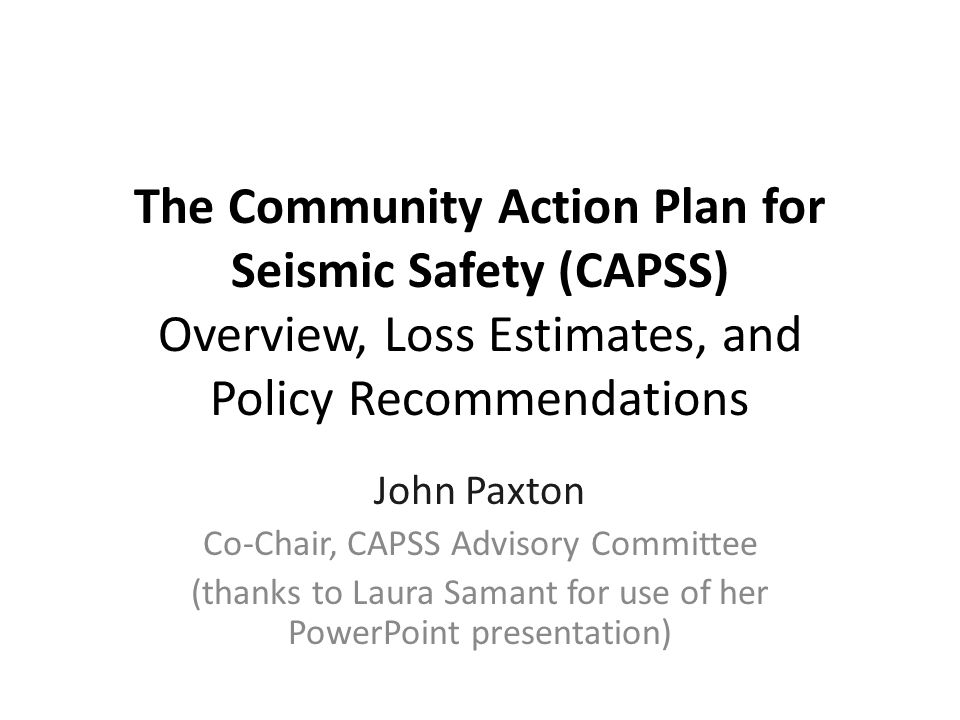 The Community Action Plan for Seismic Safety (CAPSS) Overview, Loss Estimates, and Policy Recommendations John Paxton Co-Chair, CAPSS Advisory Committee (thanks to Laura Samant for use of her PowerPoint presentation)