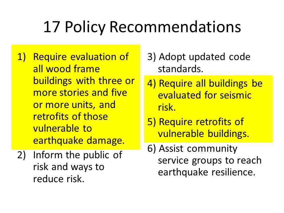 17 Policy Recommendations 1)Require evaluation of all wood frame buildings with three or more stories and five or more units, and retrofits of those vulnerable to earthquake damage.