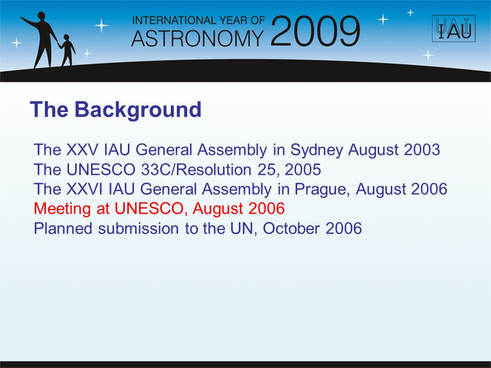 The Background The XXV IAU General Assembly in Sydney August 2003 The UNESCO 33C/Resolution 25, 2005 The XXVI IAU General Assembly in Prague, August 2006 Meeting at UNESCO, August 2006 Planned submission to the UN, October 2006