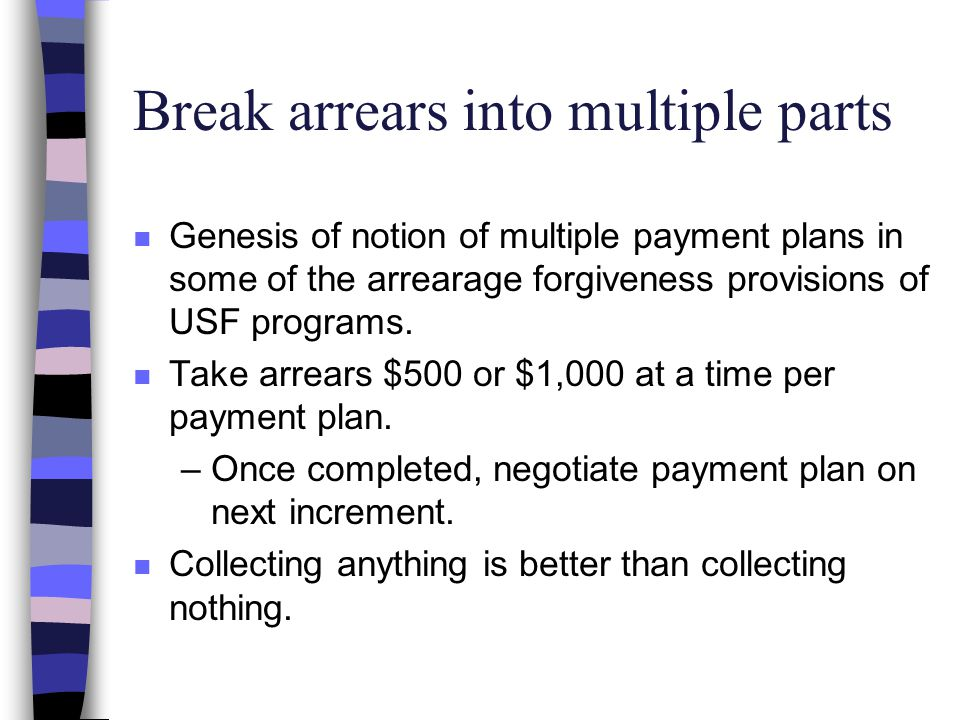 Break arrears into multiple parts n Genesis of notion of multiple payment plans in some of the arrearage forgiveness provisions of USF programs. n Tak