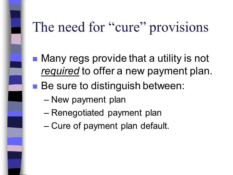 The need for cure provisions n Many regs provide that a utility is not required to offer a new payment plan.