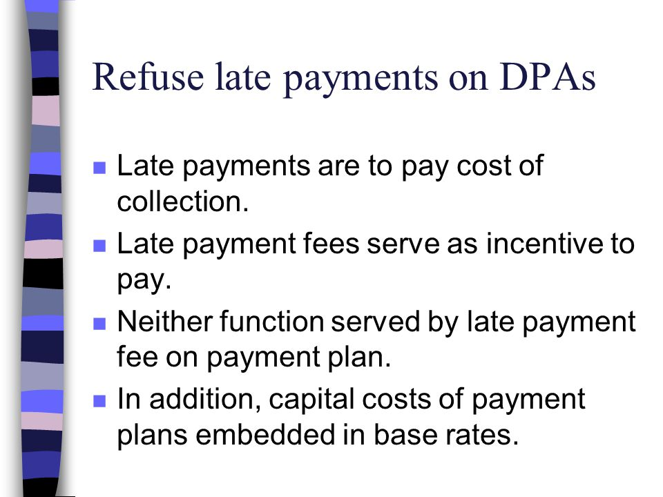 Refuse late payments on DPAs n Late payments are to pay cost of collection.