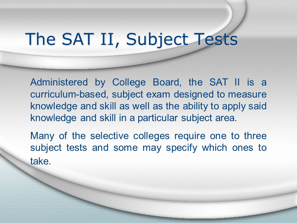 The SAT II, Subject Tests Administered by College Board, the SAT II is a curriculum-based, subject exam designed to measure knowledge and skill as well as the ability to apply said knowledge and skill in a particular subject area.