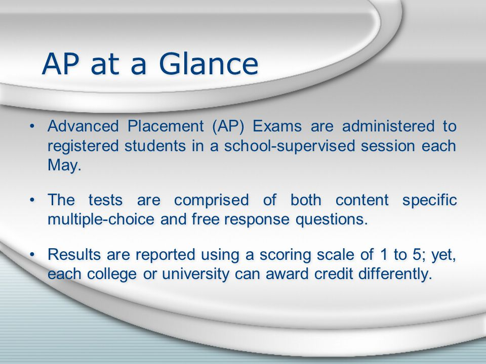 AP at a Glance Advanced Placement (AP) Exams are administered to registered students in a school-supervised session each May.