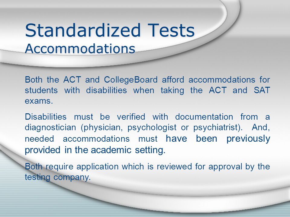 Standardized Tests Accommodations Both the ACT and CollegeBoard afford accommodations for students with disabilities when taking the ACT and SAT exams.
