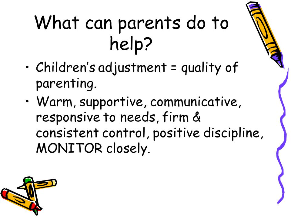 What can parents do to help. Children's adjustment = quality of parenting.