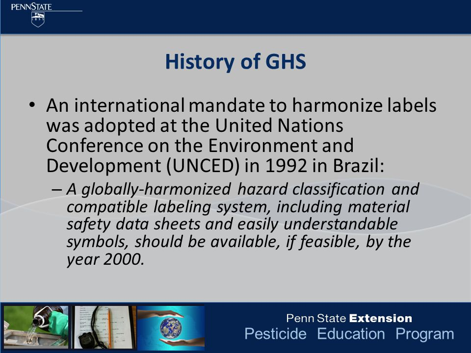 Pesticide Education Program An international mandate to harmonize labels was adopted at the United Nations Conference on the Environment and Development (UNCED) in 1992 in Brazil: – A globally-harmonized hazard classification and compatible labeling system, including material safety data sheets and easily understandable symbols, should be available, if feasible, by the year 2000.