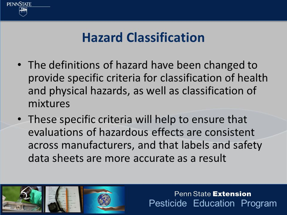 Pesticide Education Program The definitions of hazard have been changed to provide specific criteria for classification of health and physical hazards, as well as classification of mixtures These specific criteria will help to ensure that evaluations of hazardous effects are consistent across manufacturers, and that labels and safety data sheets are more accurate as a result Hazard Classification