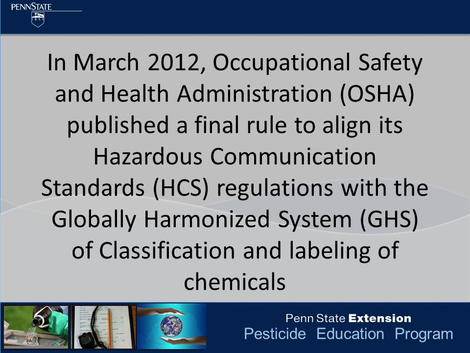 Pesticide Education Program In March 2012, Occupational Safety and Health Administration (OSHA) published a final rule to align its Hazardous Communication Standards (HCS) regulations with the Globally Harmonized System (GHS) of Classification and labeling of chemicals