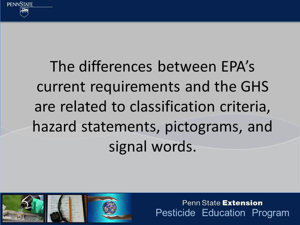 Pesticide Education Program The differences between EPA's current requirements and the GHS are related to classification criteria, hazard statements, pictograms, and signal words.