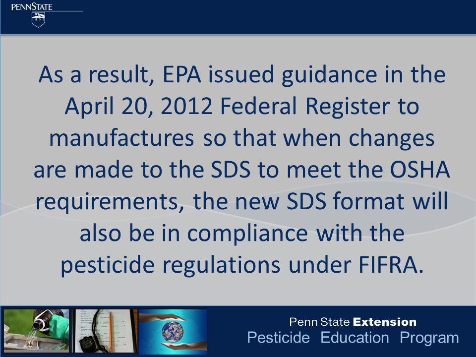 Pesticide Education Program As a result, EPA issued guidance in the April 20, 2012 Federal Register to manufactures so that when changes are made to the SDS to meet the OSHA requirements, the new SDS format will also be in compliance with the pesticide regulations under FIFRA.