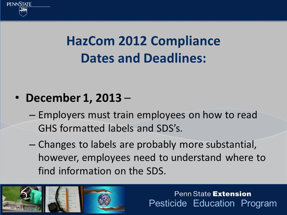 Pesticide Education Program HazCom 2012 Compliance Dates and Deadlines: December 1, 2013 – – Employers must train employees on how to read GHS formatt