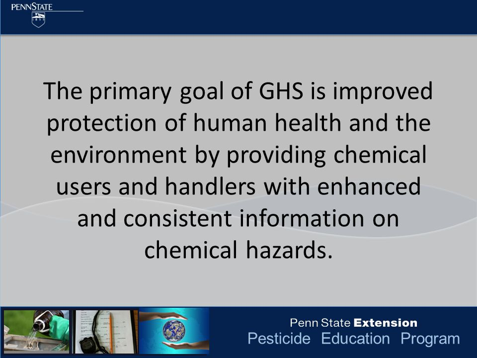 Pesticide Education Program The primary goal of GHS is improved protection of human health and the environment by providing chemical users and handler