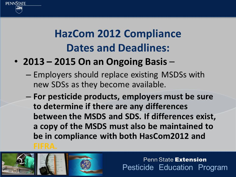 Pesticide Education Program HazCom 2012 Compliance Dates and Deadlines: 2013 – 2015 On an Ongoing Basis – – Employers should replace existing MSDSs with new SDSs as they become available.