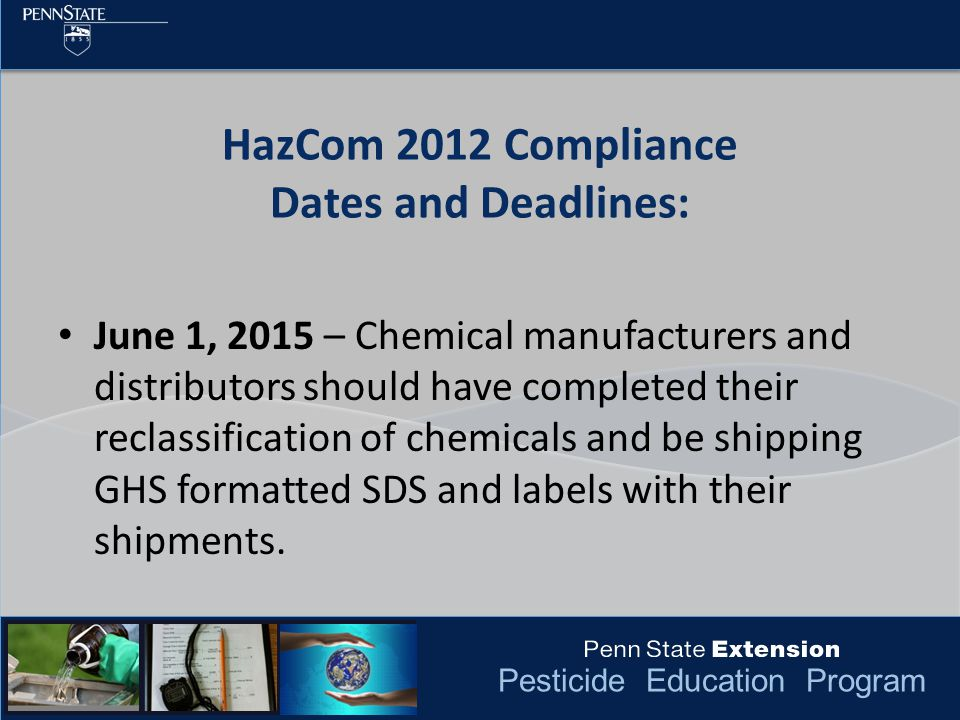 Pesticide Education Program HazCom 2012 Compliance Dates and Deadlines: June 1, 2015 – Chemical manufacturers and distributors should have completed their reclassification of chemicals and be shipping GHS formatted SDS and labels with their shipments.