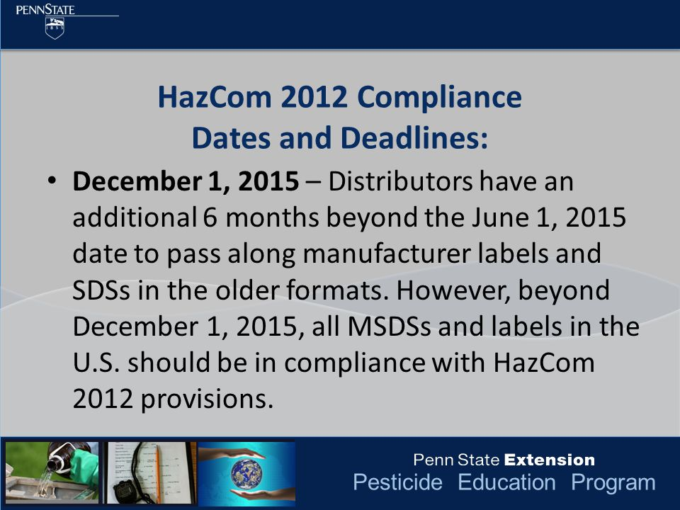 Pesticide Education Program HazCom 2012 Compliance Dates and Deadlines: December 1, 2015 – Distributors have an additional 6 months beyond the June 1, 2015 date to pass along manufacturer labels and SDSs in the older formats.