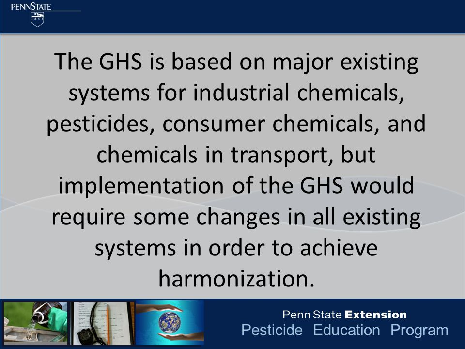 Pesticide Education Program The GHS is based on major existing systems for industrial chemicals, pesticides, consumer chemicals, and chemicals in transport, but implementation of the GHS would require some changes in all existing systems in order to achieve harmonization.