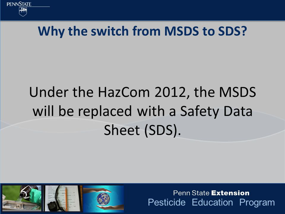 Pesticide Education Program Under the HazCom 2012, the MSDS will be replaced with a Safety Data Sheet (SDS). Why the switch from MSDS to SDS?