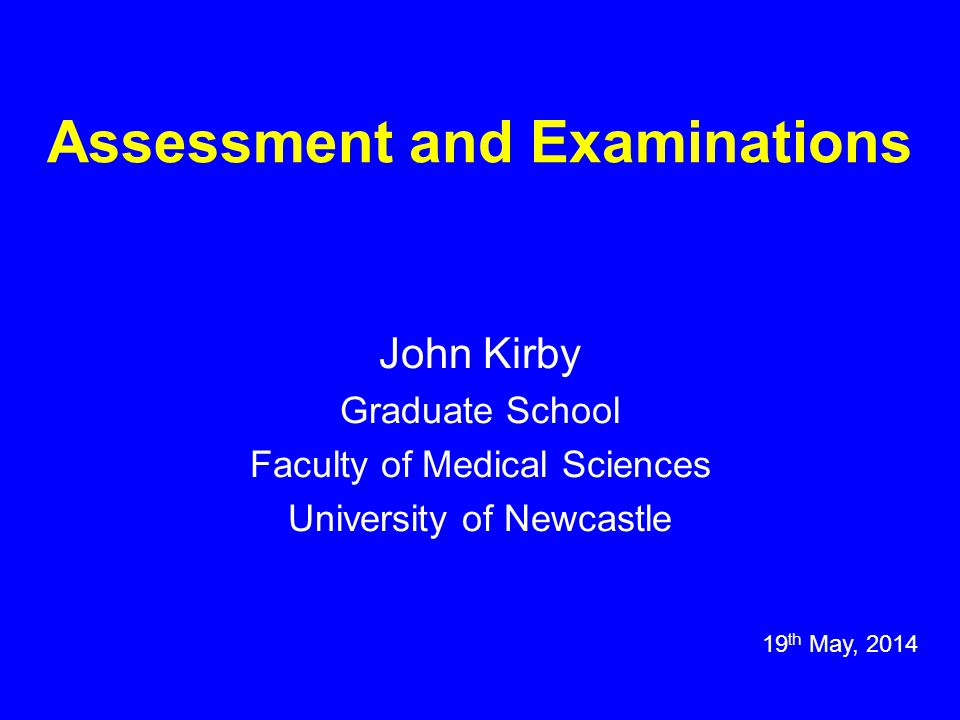 Assessment and Examinations John Kirby Graduate School Faculty of Medical Sciences University of Newcastle 19 th May, 2014