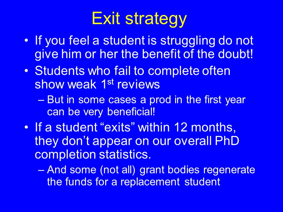 Exit strategy If you feel a student is struggling do not give him or her the benefit of the doubt! Students who fail to complete often show weak 1 st