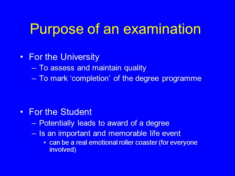 Purpose of an examination For the University –To assess and maintain quality –To mark 'completion' of the degree programme For the Student –Potentiall