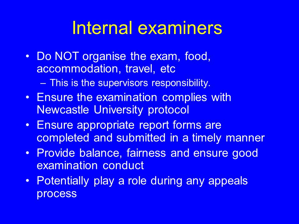 Internal examiners Do NOT organise the exam, food, accommodation, travel, etc –This is the supervisors responsibility. Ensure the examination complies