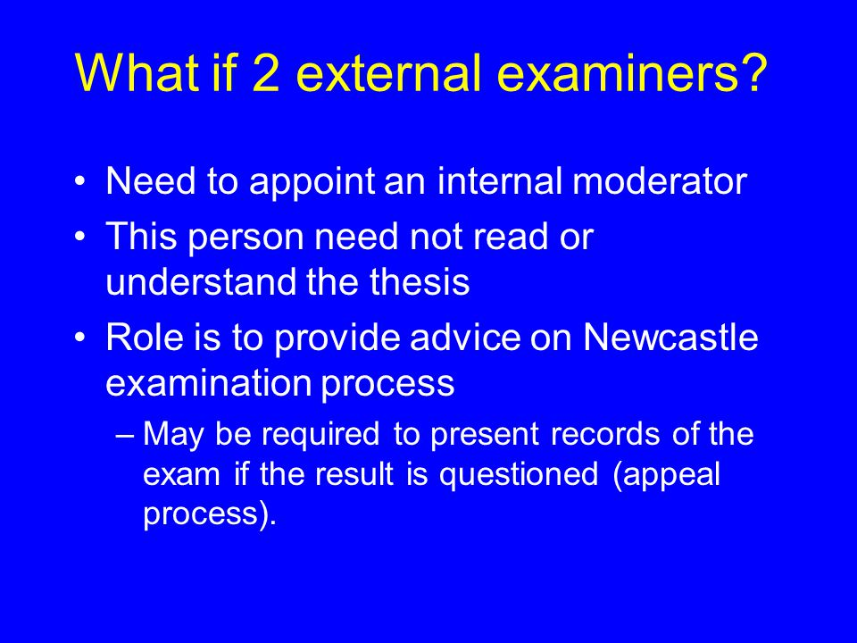 What if 2 external examiners? Need to appoint an internal moderator This person need not read or understand the thesis Role is to provide advice on Ne
